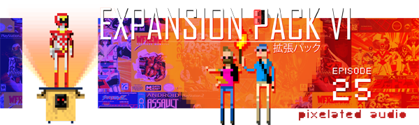 Pixelated Audio - Video Game Music podcast and Retro Gaming - Episode 25 Expansion Pack VI